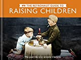 img - for The Retronaut Guide to Raising Children: The Past Like You Wouldn't Believe book / textbook / text book