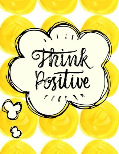 Think Positive ~ Pretty Writing Notebook for Girls, Teens & Women: Large Lined Notebook (8.5 x 11) with Quote (Inspirational Notebooks) (Volume 2)