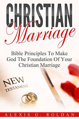 Christian Marriage: Bible Principles To Make God The Foundation Of Your Christian Marriage (Marriage Books Mini-Series Book 3)