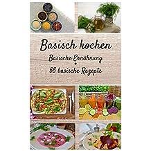 Basisch kochen - Basische Ernährung - 55 basische Rezepte: Lernen Sie Ihren Körper effektiv zu entgiften  und gelangen Sie zu einer gesunden Säure Basen Balance! (basenfasten Rezepte) (German Edition)