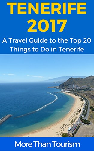 Tenerife 2017: A Travel Guide to the Top 20 Things to Do in Tenerife, Canary Islands, Spain: Best of Tenerife Travel Guide