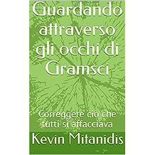 Guardando attraverso gli occhi di Gramsci: Correggere ciò che tutti si affacciava (Italian Edition)