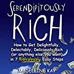 Serendipitously Rich: How to Get Delightfully, Delectably, Deliciously Rich (or Anything Else You Want) in 7 Ridiculously Easy Steps | Madeleine Kay