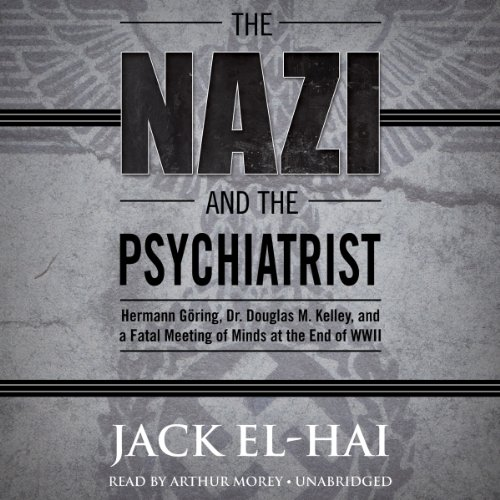 The Nazi and the Psychiatrist: Hermann Göring, Dr. Douglas M. Kelley, and a Fatal Meeting of Minds at the End of WWII cover