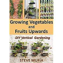 GROWING VEGETABLES AND FRUITS UPWARDS: DIY Vertical Gardening