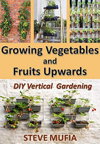 GROWING VEGETABLES AND FRUITS UPWARDS: DIY Vertical ()