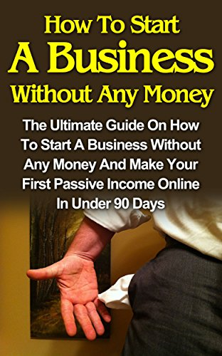 How To Start A Business Without Any Money: How To Start A Business Without Any Money On The Internet And How To Make Your First Passive Income In Less ... Days! (How To Start A Bus