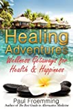 Healing Adventures - Wellness Getaways for Health and Happiness, Paul Froemming, 0983823421