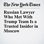 Russian Lawyer Who Met With Trump Team Is a Trusted Insider in Moscow | Neil MacFarquhar,Andrew E. Kramer