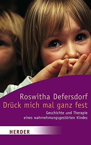 Drück mich mal ganz fest: Geschichte und Therapie eines wahrnehmungsgestörten Kindes