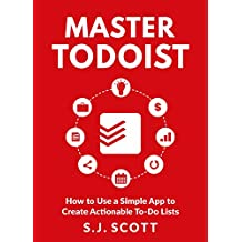 Master Todoist: How to Use a Simple App to Create Actionable To-Do Lists and Organize Your Life