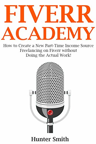Fiverr Academy - 2016: How to Create a New Part-Time Income Source Freelancing on Fiverr without Doing the Actual Work!
