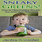 Sneaky Greens: How to Hide Healthy Food in the Junk Your Kids Love | Janice P. Moffett