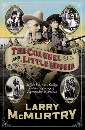 The Colonel and Little Missie: Buffalo Bill, Annie Oakley, and the Beginnings of Superstardom in America (includes 16 pages of B&W - America Oakley