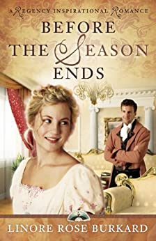 Before the Season Ends (A Regency Inspirational Romance Book 1) by [Burkard, Linore Rose]