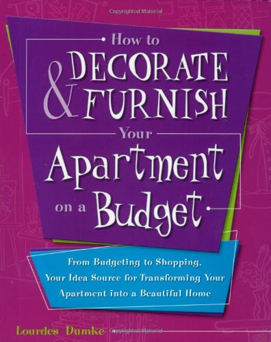 How to Decorate and Furnish Your Apartment on a Budget: From Budgeting to Shopping, Your Idea Source for Transforming Your Apartment into a Beautiful Home (Furniture Source The From)