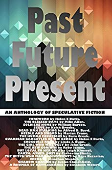 Past Future Present: An Anthology of Speculative Fiction by [Allen, Mike, Barton, William, Byrd, Alfred D, Crane, Marian, Creek, Dave, Dunn, Linda J, Grant, John, James, Roby, KImmel, Leigh]