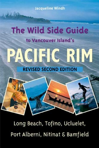 Read Online The Wild Side Guide to Vancouver Island's Pacific Rim, Revised Second Edition: Long Beach, Tofino, Ucluelet, Port Alberni, Nitinat & Bamfield PDF