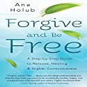 Forgive and Be Free: A Step-by-Step Guide to Release, Healing & Higher Consciousness Audiobook by Ana Holub Narrated by Ana Holub
