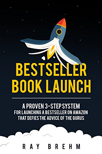 Bestseller Book Launch: A Proven 3-Step System For Launching A Bestseller on Amazon That Defies The Advice Of The Gurus (Self-Publishing Success Series 2) -