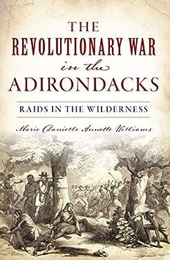 The Revolutionary War in the Adirondacks: Raids in the Wilderness