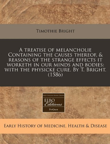 Download A treatise of melancholie Containing the causes thereof, & reasons of the strange effects it worketh in our minds and bodies: with the physicke cure. By T. Bright. (1586) ebook