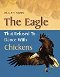 The Eagle That Refused to Dance with Chickens, Elijah Ngugi, 1453510702