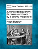 Juvenile delinquency : its causes and cure / by a county Magistrate, Hugh Barclay, 1240144628