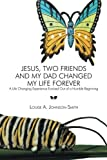 Jesus, Two Friends and My Dad Changed My Life Forever, Louise A. Johnson-Smith, 1493107038