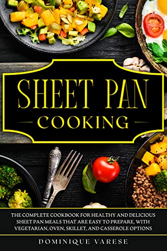 SHEET PAN COOKING: The Complete Cookbook for Healthy and Delicious Sheet Pan Meals that are Easy to Prepare, with Vegetarian, Oven, Skillet, and Casserole Options by [Varese, Dominique]