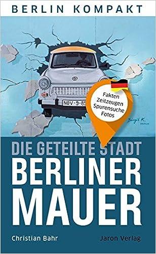 Die Geteilte Stadt Berliner Mauer Fakten Zeitzeugen Spurensuche Fotos Berlin Kompakt Amazon De Bahr Christian Bucher