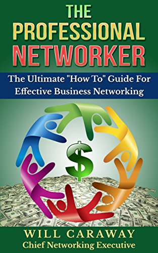 THE PROFESSIONAL NETWORKER: The Ultimate How To Guide For Effective Business Networking