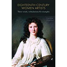 Eighteenth-Century Women Artists: Their Trials, Tribulations and Triumphs
