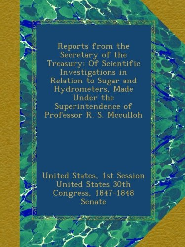 Download Reports from the Secretary of the Treasury: Of Scientific Investigations in Relation to Sugar and Hydrometers, Made Under the Superintendence of Professor R. S. Mcculloh PDF
