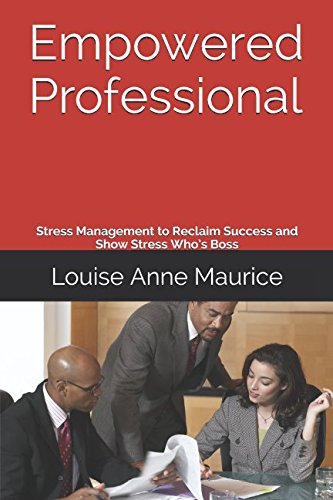 Empowered Professional: Stress Management to Reclaim Success and Show Stress Whos Boss (1 Hour Empower Self Help Success Series)