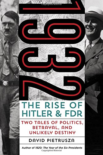 1932: The Rise of Hitler and FDR--Two Tales of Politics, Betrayal, and Unlikely Destiny