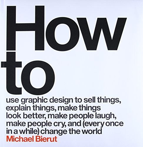 How to Use Graphic Design to Sell Things, Explain Things, Make Things Look Better, Make People Laugh, Make People Cry, and (Every Once in a While) Change the World