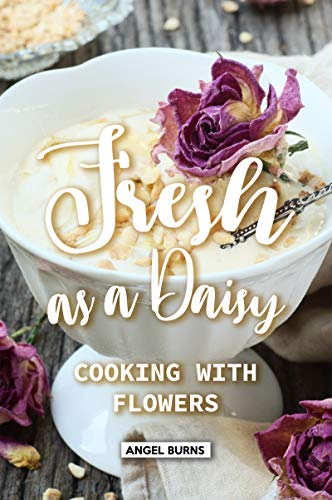 Fresh as a Daisy: Cooking with Flowers by Angel Burns
