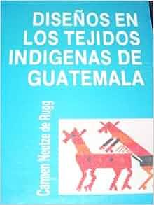 Disenos En Los Tejidos Indigenas de Guatemala: Carmen Neutze de Rugg