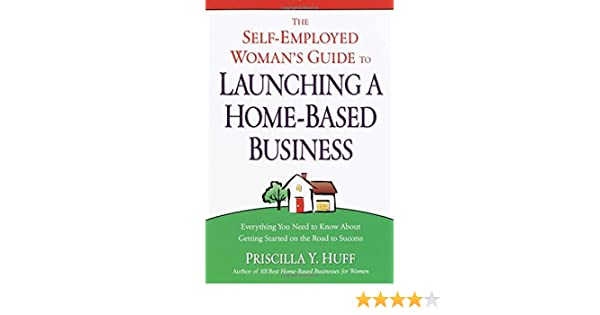 the self employed woman s guide to launching a home based business huff priscilla
