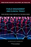 Public Engagement and Clinical Trials: New Models and Disruptive Technologies : Workshop Summary, Forum on Drug Discovery, Development, and Translation and Institute of Medicine, 0309219299