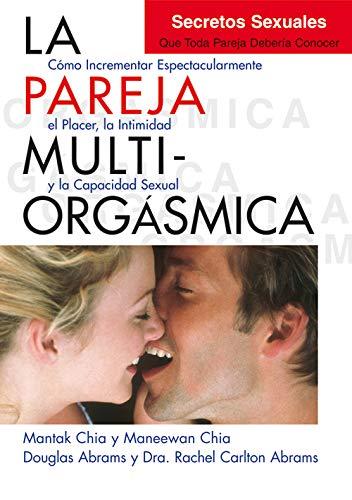 La pareja multiorgasmica. Como incrementar espectacularmente el placer, la intimidad y la capacidad
