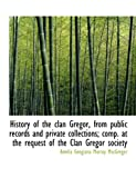 History of the Clan Gregor, from Public Records and Private Collections; Comp at the Request Of, Amelia Geogiana Murray MacGregor, 1116375818