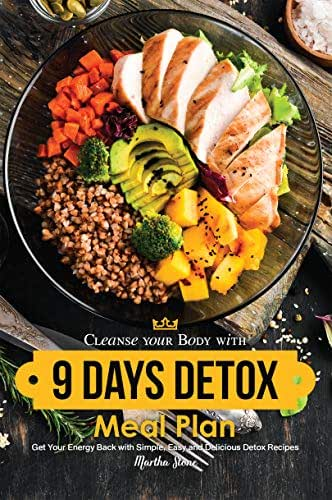 Cleanse your Body with 9 Days Detox Meal Plan: Get Your Energy Back with Simple, Easy and Delicious Detox Recipes