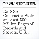 Ex-NSA Contractor Stole at Least 500 Million Pages of Records and Secrets, U.S. Says | Damian Paletta