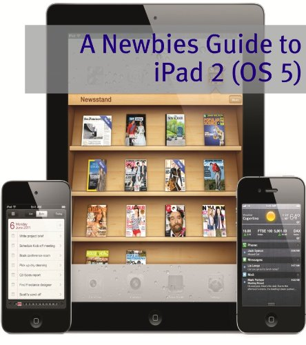 A Newbies Guide to iPad 2 (iOS 5): A Beginners Guide to the Newest iPad Operating System - Ios 5 Ipad Programming