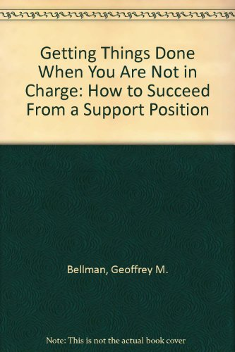 Getting Things Done When You Are Not in Charge: How to Succeed From a Support Position