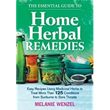 The Essential Guide to Home Herbal Remedies: Easy Recipes Using Medicinal Herbs to Treat More Than 125 Conditions from Sunburns to Sore Throats