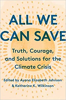All We Can Save: Truth, Courage, and Solutions for the