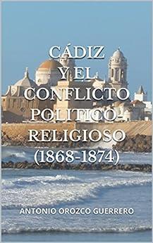 Cádiz y el conflicto politico-religioso (1868-1874): ANTONIO OROZCO GUERRERO (Spanish Edition) by [Guerrero, Antonio Orozco]